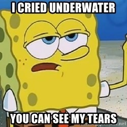 Only Cried for 20 minutes Spongebob - I cried underwater  You can see my tears