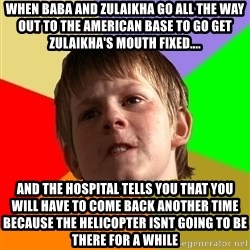 Angry School Boy - when baba and zulaikha go all the way out to the american base to go get zulaikha's mouth fixed.... and the hospital tells you that you will have to come back another time because the helicopter isnt going to be there for a while