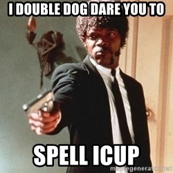 I double dare you - I DOUBLE DOG DARE YOU TO SPELL ICUP