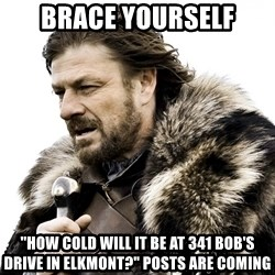 "Brace yourself - BRACE YOURSELF ""HOW COLD WILL IT BE AT 341 BOB'S DRIVE IN ELKMONT?"" POSTS ARE COMING"