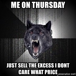 Insanity Wolf - Me on Thursday Just sell the excess i dont care WHAT PRICE