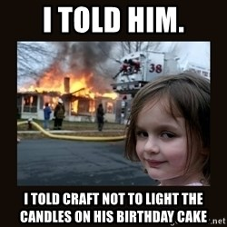 burning house girl - I told him. I TOLD CRAFT NOT TO LIGHT THE CANDLES ON HIS BIRTHDAY CAKE