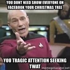 Picard Wtf - you dont need show everyone on facebook your christmas tree you tragic attention seeking twat