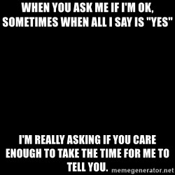 """Blank Black - When you ask me if I'm ok, sometimes when all I say is """"yes""""  I'm really asking if you care ENOUGH to take the time for me to tell you."""
