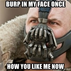 Bane - Burp in my face once How you like me now