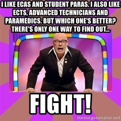 Harry Hill Fight - I like ECAs and STUDENT PARAS. I ALSO LIKE ECTs, ADVANCED TECHNICIANS and PARAMEDICS. But WHICH ONE'S BETTER?  THERE'S ONLY ONE WAY TO FIND OUT... FIGHT!