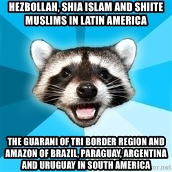 Lame Pun Coon - Hezbollah, Shia Islam and Shiite Muslims in Latin America The Guarani of Tri Border Region and Amazon of Brazil, Paraguay, Argentina and Uruguay in South America