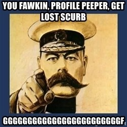 your country needs you - You FAWKIn, profile peeper, Get Lost ScUrb Ggggggggggggggggggggggggf