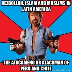 Chuck Norris  - Hezbollah, Islam and Muslims in Latin America  The Atacameño or Atacaman of Peru and Chile
