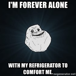 Forever Alone - I'm forever alone with my REFRIGERATOR to comfort me.