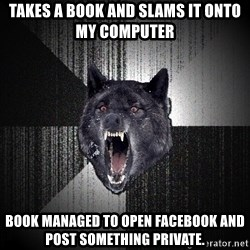 Insanity Wolf - TAKES A BOOK AND SLAMS IT ONTO MY COMPUTER BOOK MANAGED TO OPEN FACEBOOK AND POST SOMETHING PRIVATE.