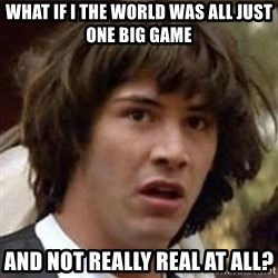 Conspiracy Keanu - WHAT IF I THE WORLD WAS ALL JUST ONE BIG GAME AND NOT REALLY REAL AT ALL?