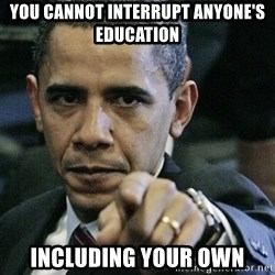 Pissed off Obama - You cannot interrupt anyone's education including your own