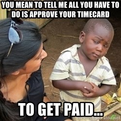 Skeptical 3rd World Kid - You mean to tell me all you have to do is approve your timecard To get paid...
