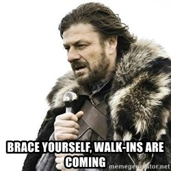 Brace Yourself Winter is Coming. - Brace yourself, walk-ins are coming
