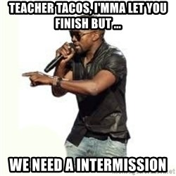 Imma Let you finish kanye west - teacher tacos, i'mma let you finish but ... we need a intermission