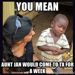 Skeptical third-world kid - You mean Aunt Jan would come to tx for a week
