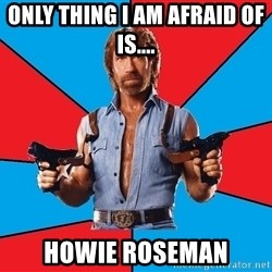 Chuck Norris  - Only thing i am afraid of is.... Howie Roseman