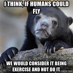 Confession Bear - I think, if humans could fly We would consider it being exercise and not do it.