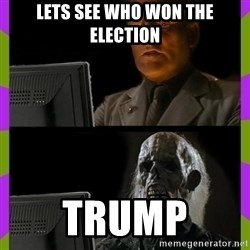 ill just wait here - lets see who won the election trump
