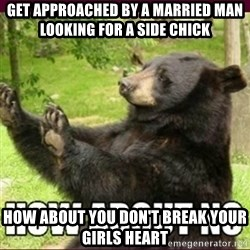 How about no bear - Get approached by a married man looking for a side chick How about you DON'T break your girls heart