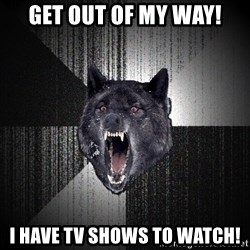 Insanity Wolf - Get out of my way! I have tv shows to watch!