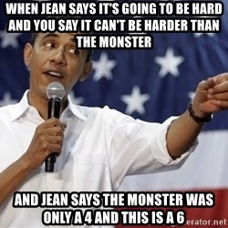 Obama You Mad - when jean says it's going to be hard and you say it can't be harder than the monster and jean says the MONSTER was only a 4 and this is a 6