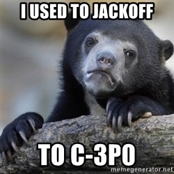 Confession Bear - I Used to jACkoff To c-3p0