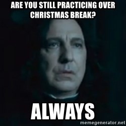 Always Snape - are you still practicing over christmas break? Always