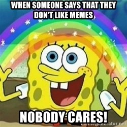 Spongebob - Nobody Cares! - when someone says that they don't like memes nobody cares!
