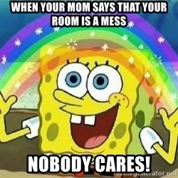 Spongebob - Nobody Cares! - when your mom says that your room is a mess nobody cares!