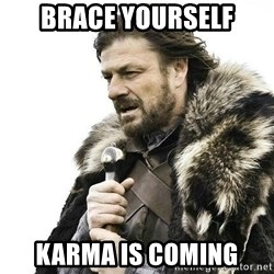 Brace Yourself Winter is Coming. - Brace yourself Karma is coming