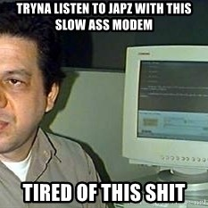 pasqualebolado2 - Tryna listen to japz with this slow ass modem tired of this shit