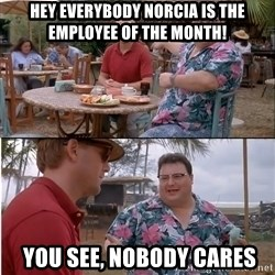 See? Nobody Cares - hEY Everybody Norcia is the Employee of the Month!  yOU See, Nobody Cares