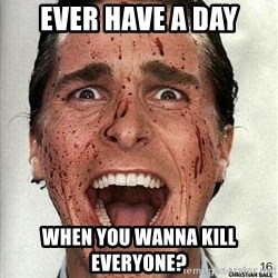 american psycho - Ever haVe a day When you wanna kill everyone?