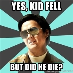 mr chow - Yes, kid fell but did he die?