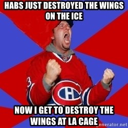 Overzealous Habs Fan Maurice - HABS JUST DESTROYED THE WINGS ON THE ICE NOW I GET TO DESTROY THE WINGS AT LA CAGE