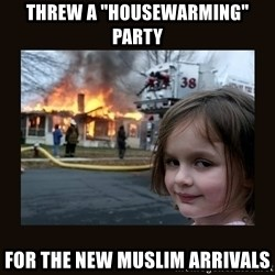 """burning house girl - THREW A """"HOUSEWARMING"""" PARTY FOR THE NEW MUSLIM ARRIVALS"""