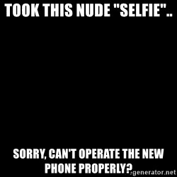"""Blank Black - TOOK THIS NUDE """"sELFIE"""".. SORRY, CAN'T OPERATE THE NEW PHONE PROPERLY?"""