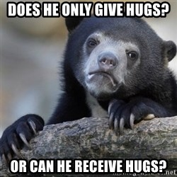 Confession Bear - Does he only give hugs? Or can he receive hugs?