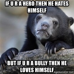 Confession Bear - If u r a hero then he hates himself But if u r a bully then he loves himself