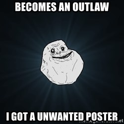 Forever Alone - Becomes an Outlaw I got a unwanted poster