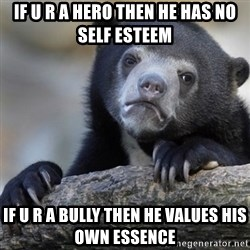 Confession Bear - If u r a hero then he has no self esteem If u r a bully then he values his own essence