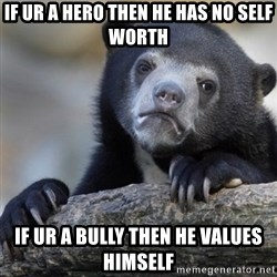 Confession Bear - If ur a hero then he has no self worth If ur a bully then he values himself