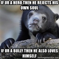Confession Bear - If ur a hero then he rejects his own soul If ur a bully then he also loves himself