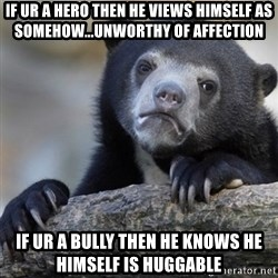 Confession Bear - If ur a hero then he views himself as somehow...unworthy of affection If ur a bully then he knows he himself is huggable