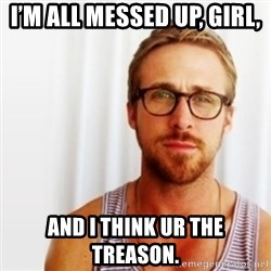 Ryan Gosling Hey  - i'm all messed up, gIRl, And i think Ur the treasOn.