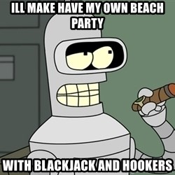 Bender - ill make have my own beach party with blackjack and hookers