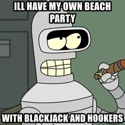 Bender - ill have my own beach party with blackjack and hookers