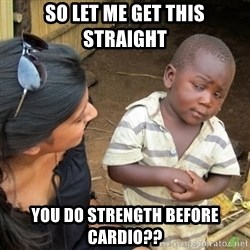 Skeptical 3rd World Kid - so let me get this straight you do strength before cardio??